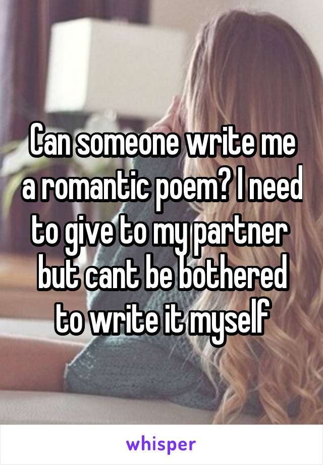 Can someone write me a romantic poem? I need to give to my partner  but cant be bothered to write it myself