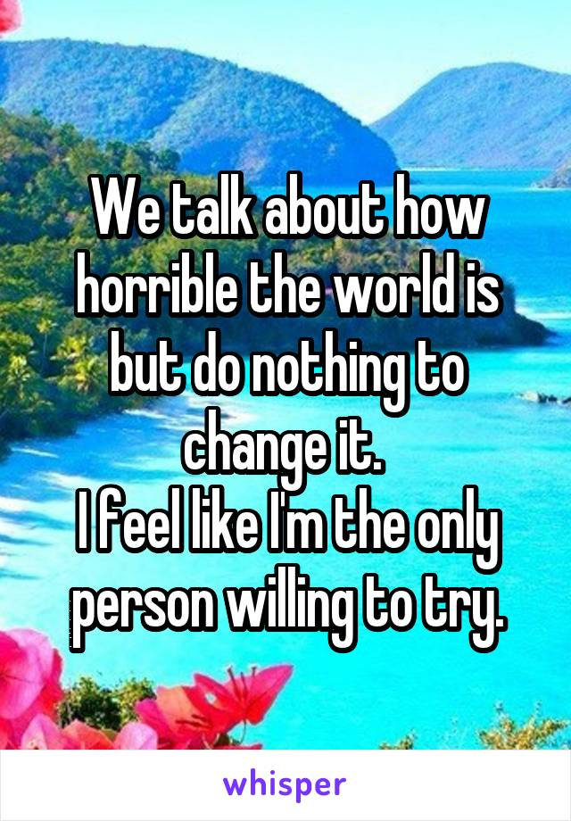 We talk about how horrible the world is but do nothing to change it.  I feel like I'm the only person willing to try.