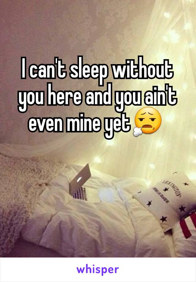 I can't sleep without you here and you ain't even mine yet😧