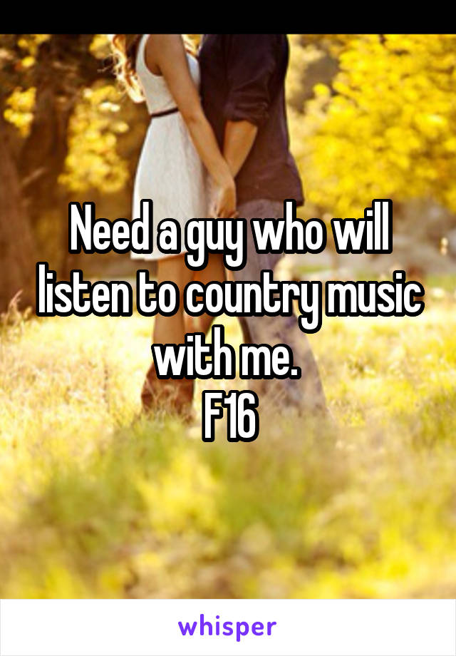 Need a guy who will listen to country music with me.  F16