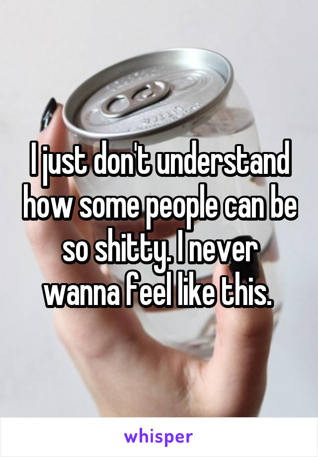 I just don't understand how some people can be so shitty. I never wanna feel like this.