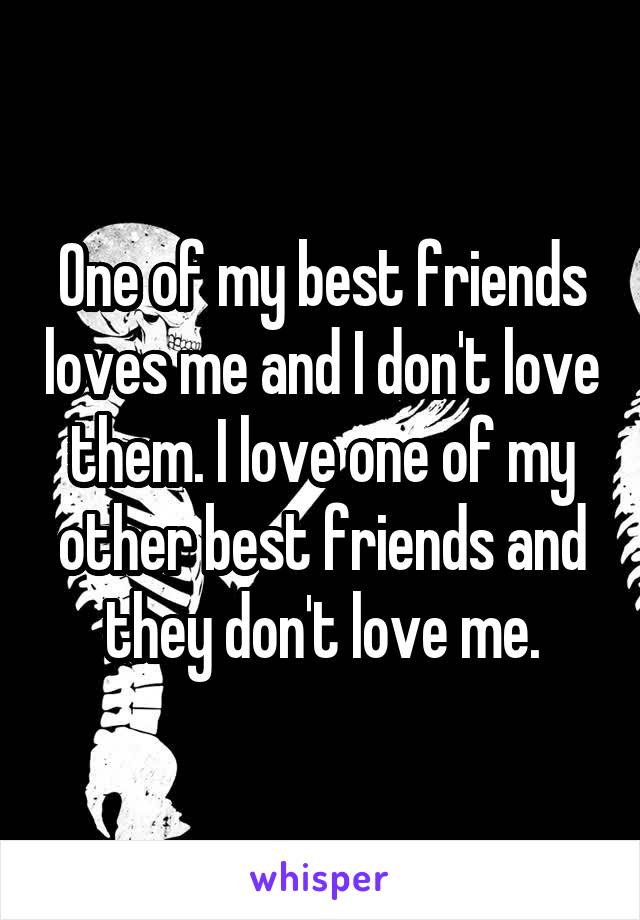 One of my best friends loves me and I don't love them. I love one of my other best friends and they don't love me.