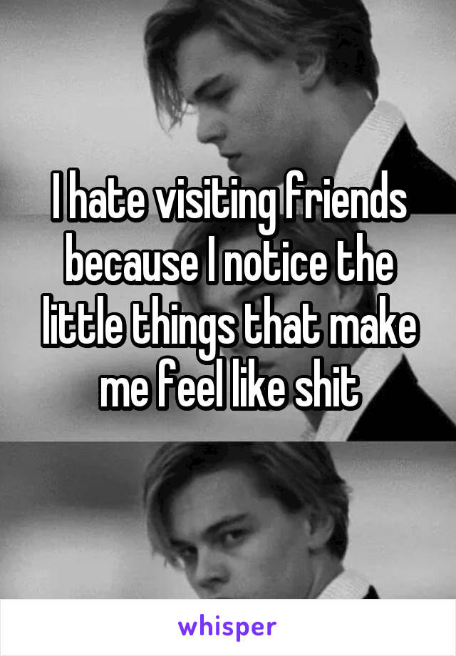 I hate visiting friends because I notice the little things that make me feel like shit