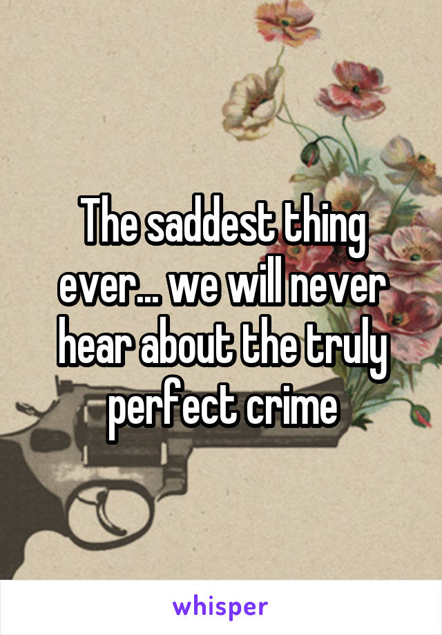 The saddest thing ever... we will never hear about the truly perfect crime