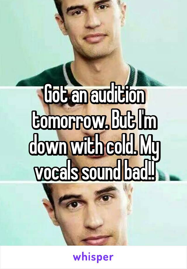 Got an audition tomorrow. But I'm down with cold. My vocals sound bad!!