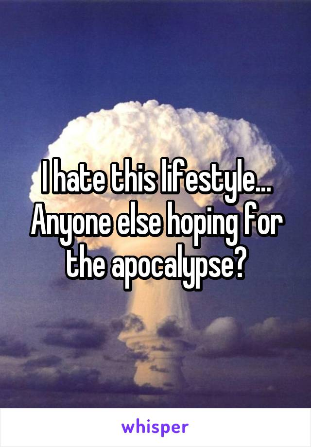 I hate this lifestyle... Anyone else hoping for the apocalypse?