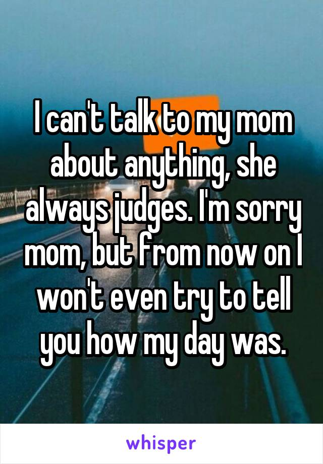 I can't talk to my mom about anything, she always judges. I'm sorry mom, but from now on I won't even try to tell you how my day was.