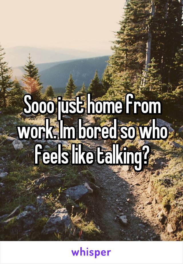 Sooo just home from work. Im bored so who feels like talking?