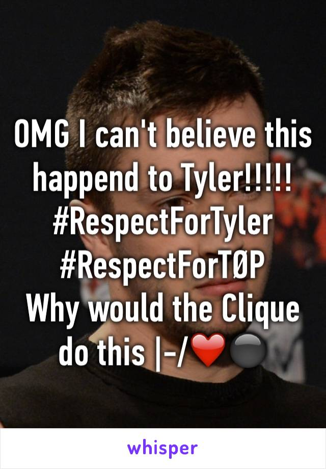 OMG I can't believe this happend to Tyler!!!!! #RespectForTyler #RespectForTØP Why would the Clique do this  -/❤️⚫️