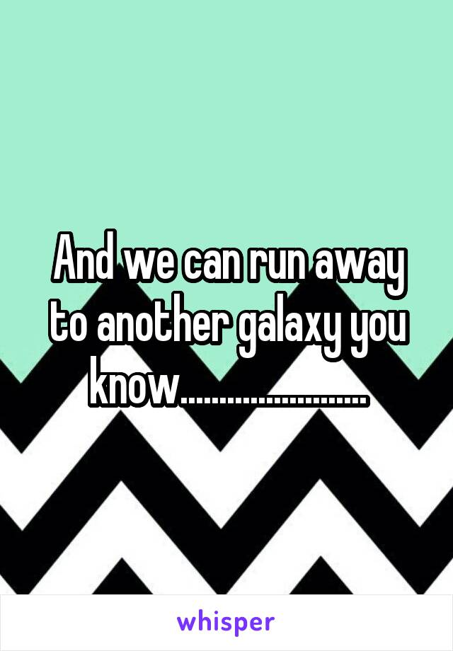 And we can run away to another galaxy you know........................