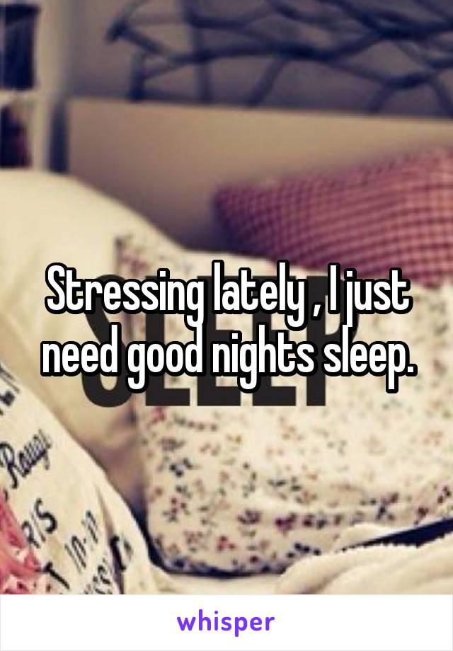 Stressing lately , I just need good nights sleep.