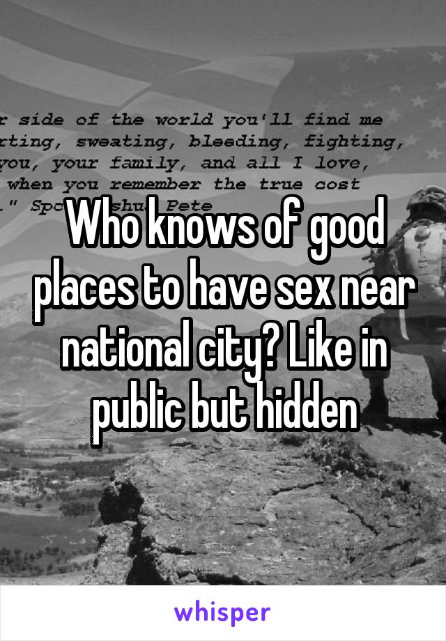 Who knows of good places to have sex near national city? Like in public but hidden