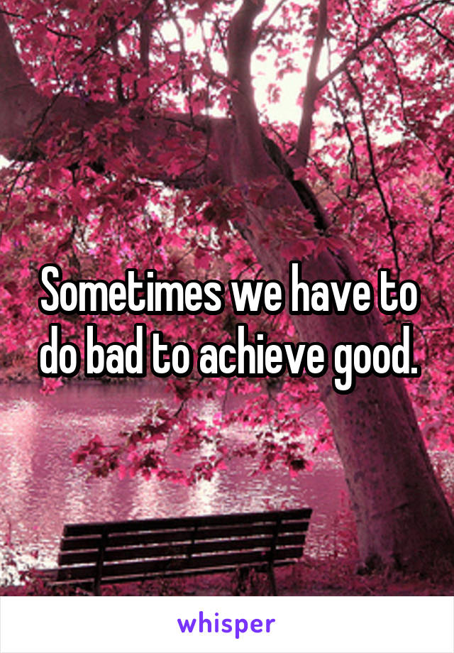 Sometimes we have to do bad to achieve good.