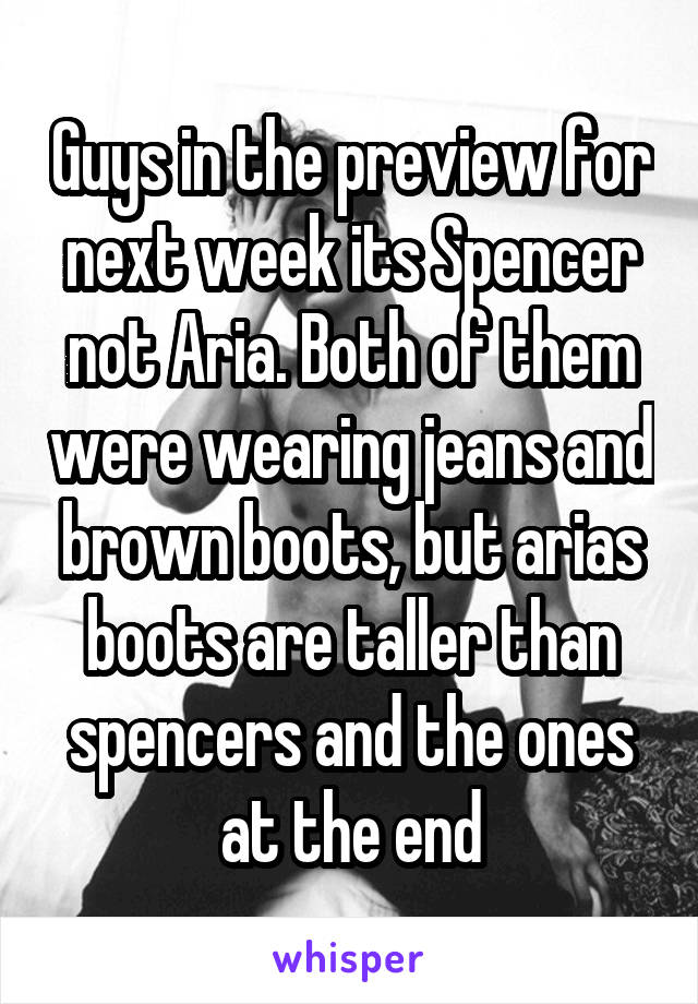 Guys in the preview for next week its Spencer not Aria. Both of them were wearing jeans and brown boots, but arias boots are taller than spencers and the ones at the end