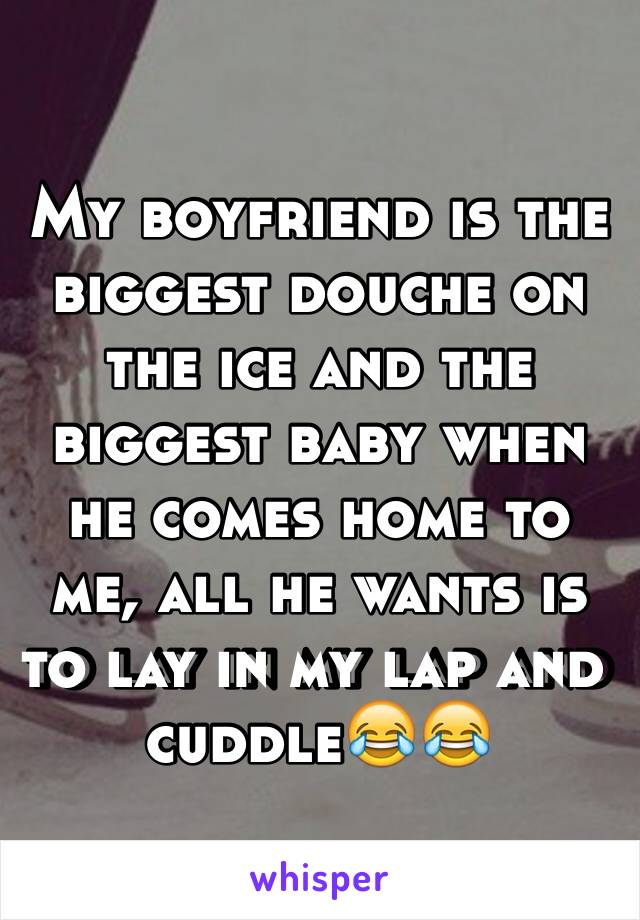 My boyfriend is the biggest douche on the ice and the biggest baby when he comes home to me, all he wants is to lay in my lap and cuddle😂😂