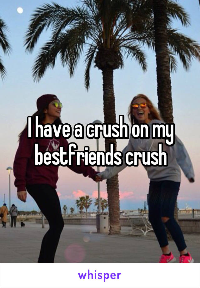 I have a crush on my bestfriends crush