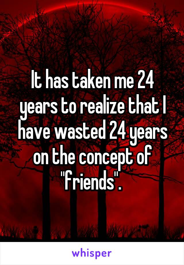 """It has taken me 24 years to realize that I have wasted 24 years on the concept of """"friends""""."""