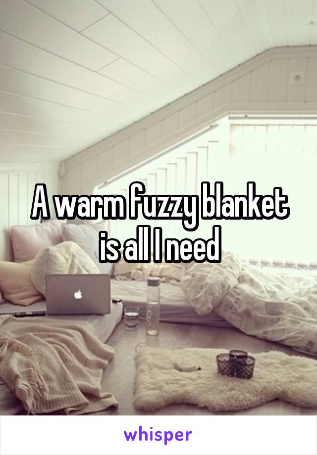 A warm fuzzy blanket is all I need