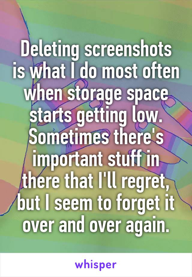 Deleting screenshots is what I do most often when storage space starts getting low. Sometimes there's important stuff in there that I'll regret, but I seem to forget it over and over again.