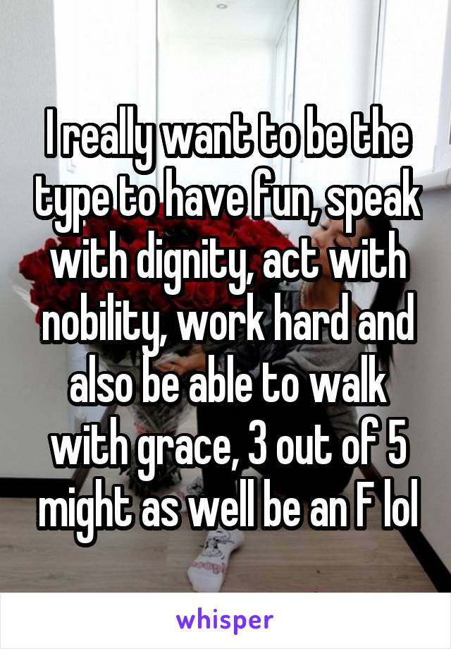 I really want to be the type to have fun, speak with dignity, act with nobility, work hard and also be able to walk with grace, 3 out of 5 might as well be an F lol