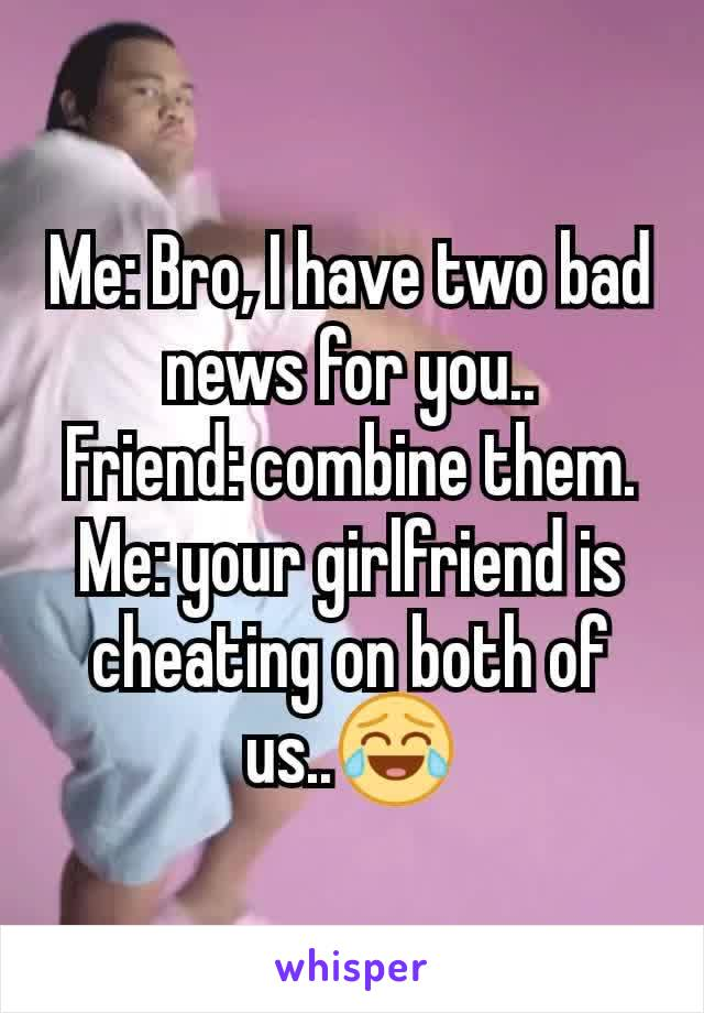 Me: Bro, I have two bad news for you.. Friend: combine them. Me: your girlfriend is cheating on both of us..😂