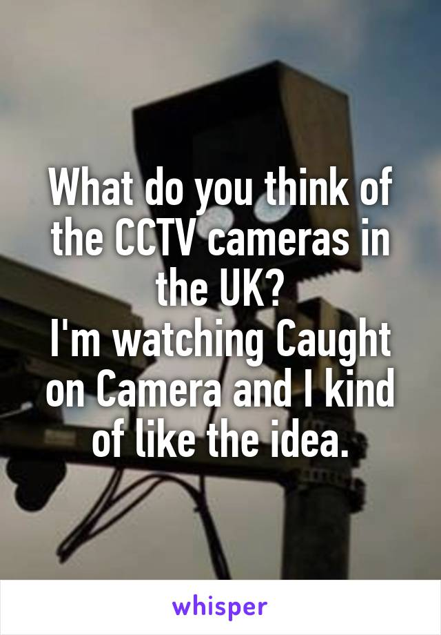 What do you think of the CCTV cameras in the UK? I'm watching Caught on Camera and I kind of like the idea.