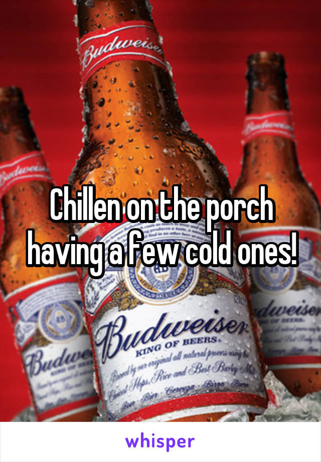 Chillen on the porch having a few cold ones!