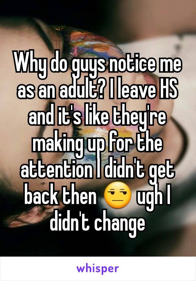 Why do guys notice me as an adult? I leave HS and it's like they're making up for the attention I didn't get back then 😒 ugh I didn't change