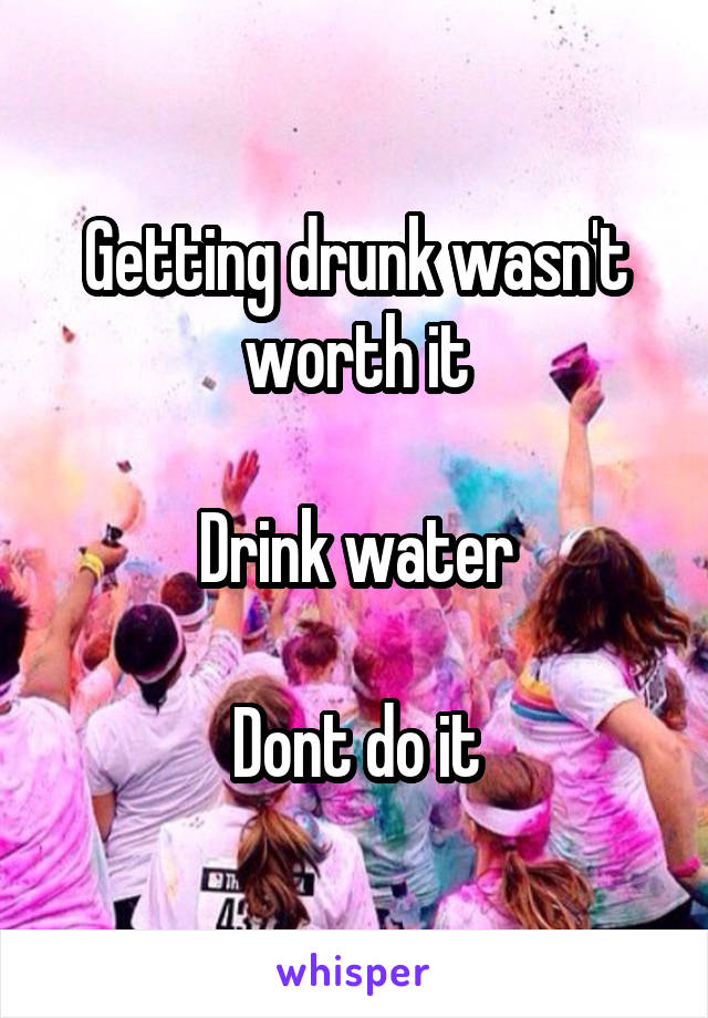 Getting drunk wasn't worth it  Drink water  Dont do it