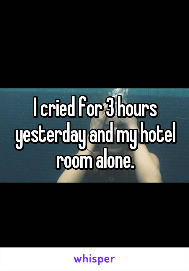 I cried for 3 hours yesterday and my hotel room alone.
