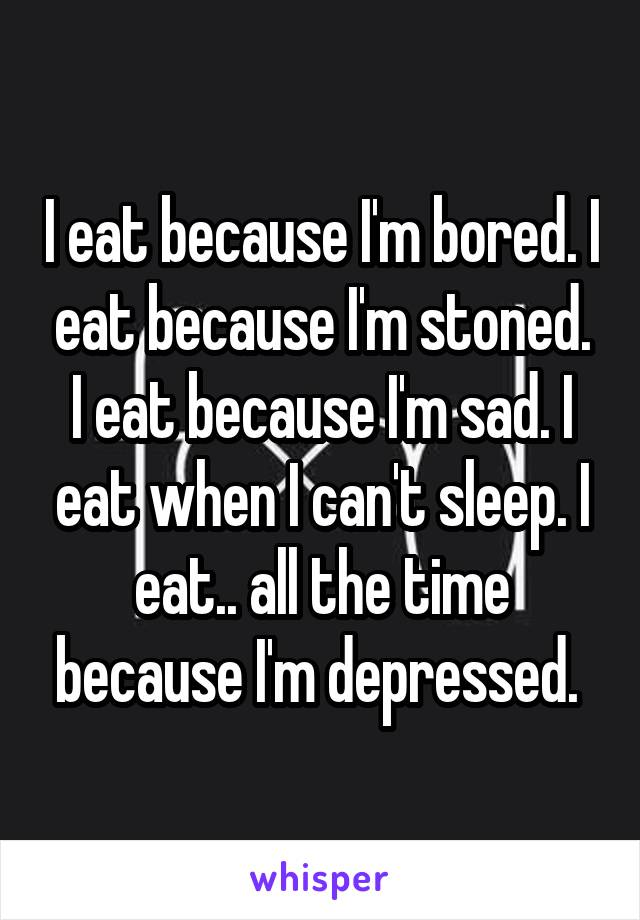 I eat because I'm bored. I eat because I'm stoned. I eat because I'm sad. I eat when I can't sleep. I eat.. all the time because I'm depressed.