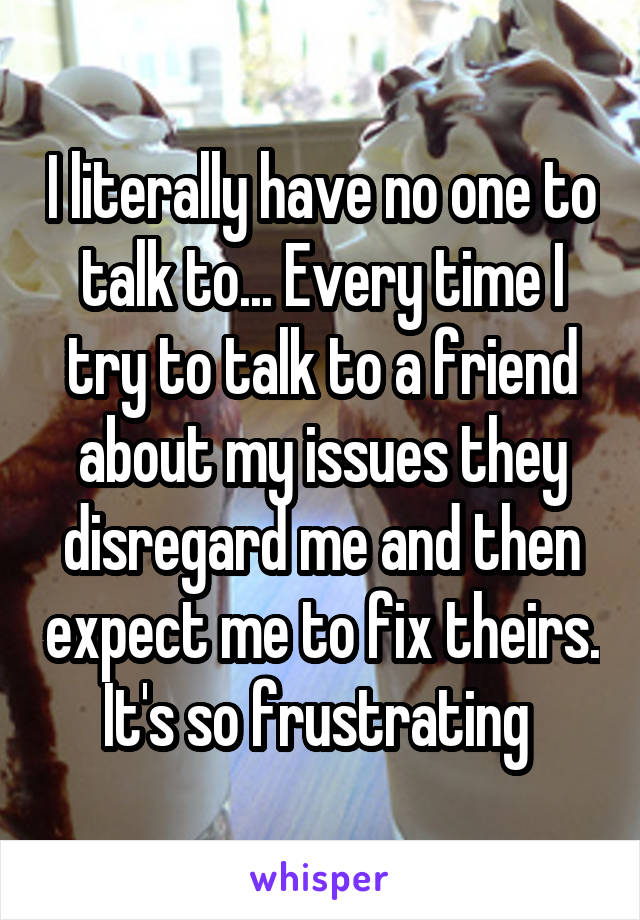 I literally have no one to talk to... Every time I try to talk to a friend about my issues they disregard me and then expect me to fix theirs. It's so frustrating