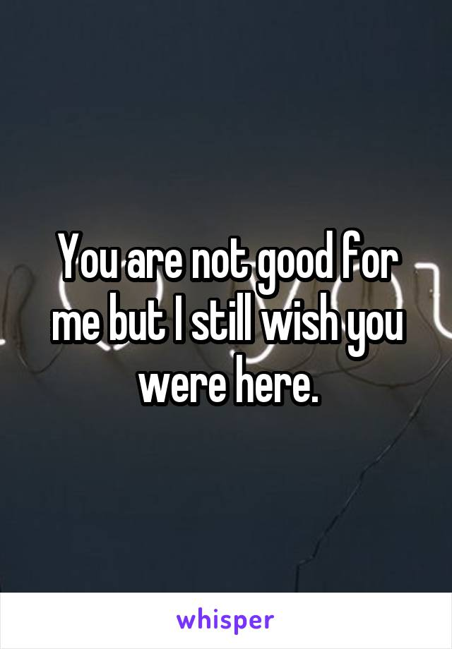 You are not good for me but I still wish you were here.