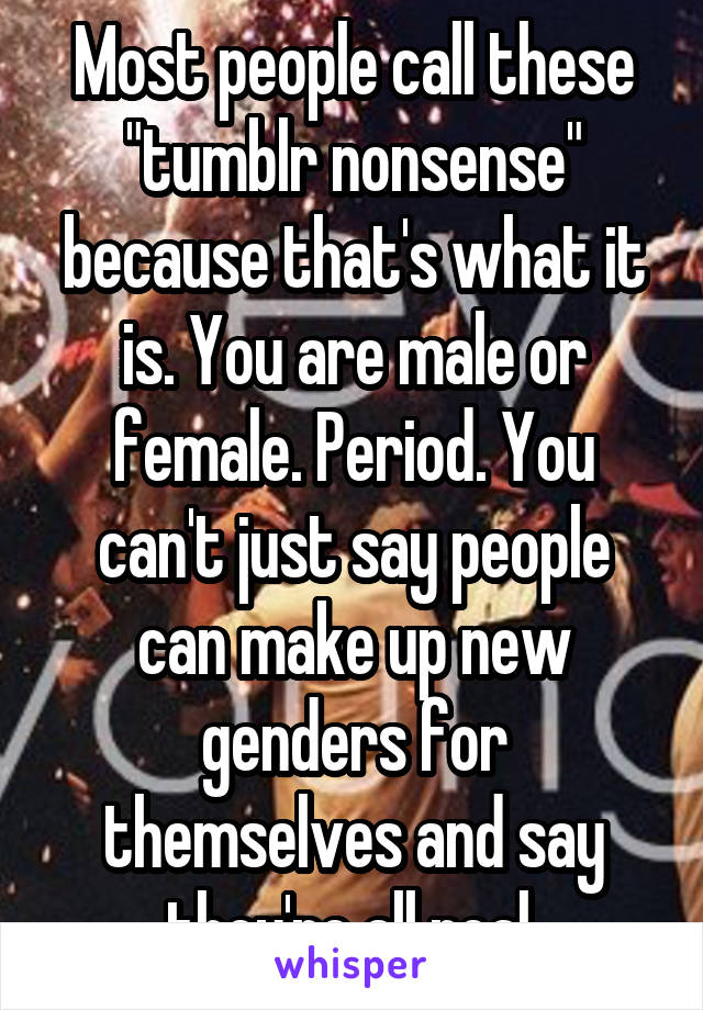 """Most people call these """"tumblr nonsense"""" because that's what it is. You are male or female. Period. You can't just say people can make up new genders for themselves and say they're all real."""