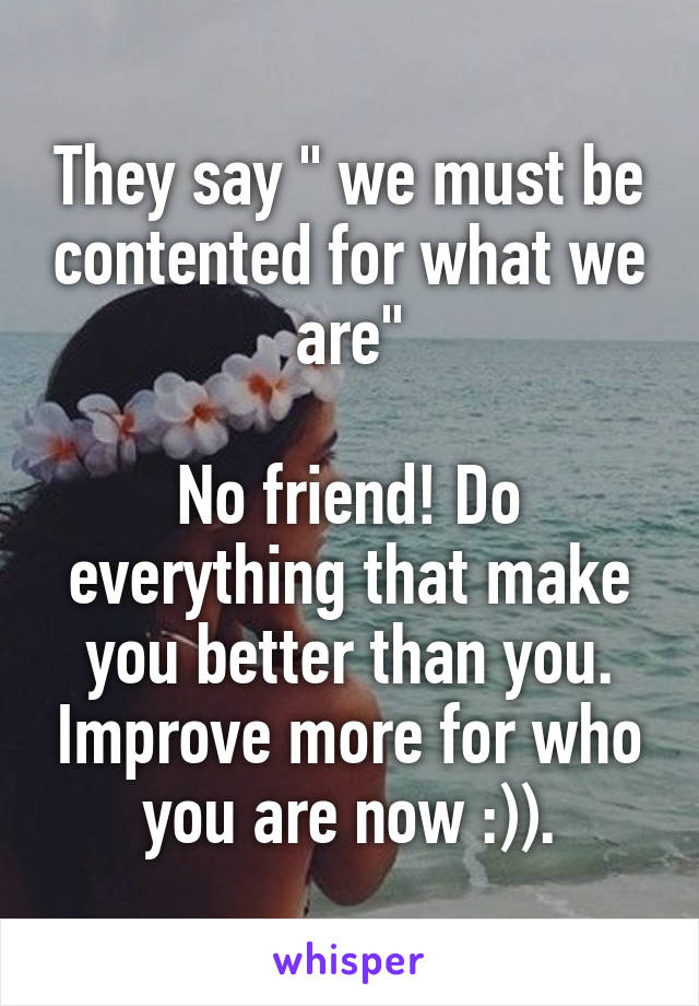 """They say """" we must be contented for what we are""""  No friend! Do everything that make you better than you. Improve more for who you are now :))."""