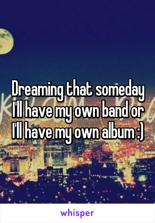 Dreaming that someday I'll have my own band or I'll have my own album :)