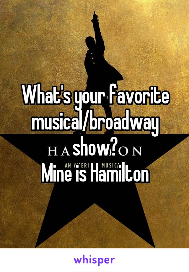 What's your favorite musical/broadway show? Mine is Hamilton