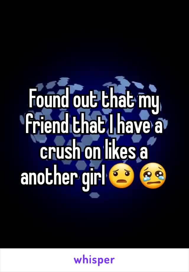 Found out that my friend that I have a crush on likes a another girl😦😢