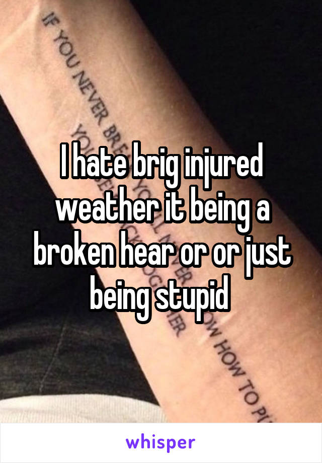 I hate brig injured weather it being a broken hear or or just being stupid