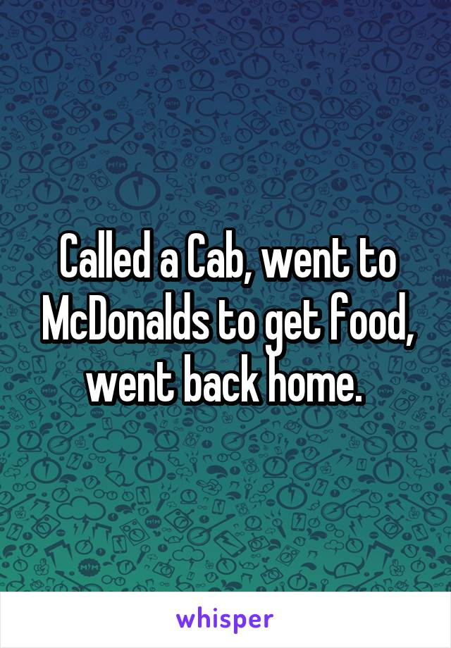 Called a Cab, went to McDonalds to get food, went back home.