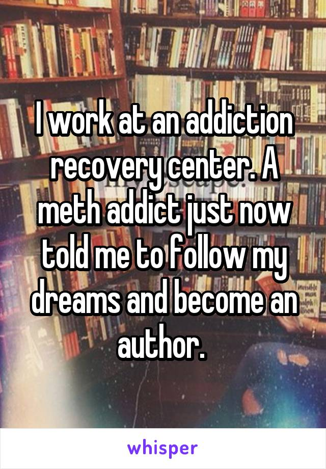 I work at an addiction recovery center. A meth addict just now told me to follow my dreams and become an author.