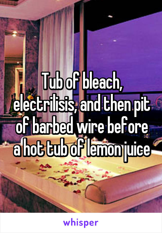 Tub of bleach, electrilisis, and then pit of barbed wire before a ...