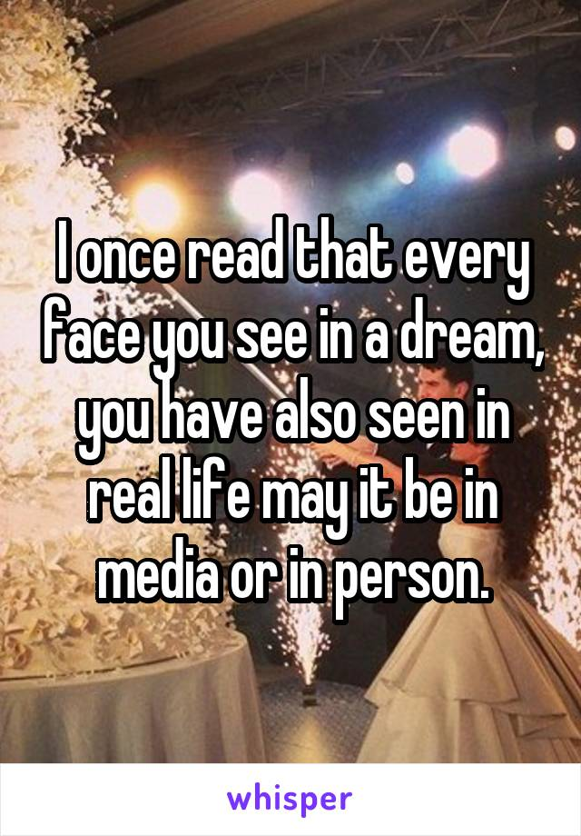 I once read that every face you see in a dream, you have also seen in real life may it be in media or in person.