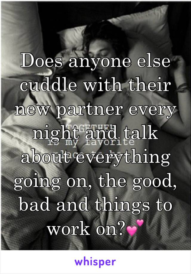 Does anyone else cuddle with their new partner every night and talk about everything going on, the good, bad and things to work on?💕