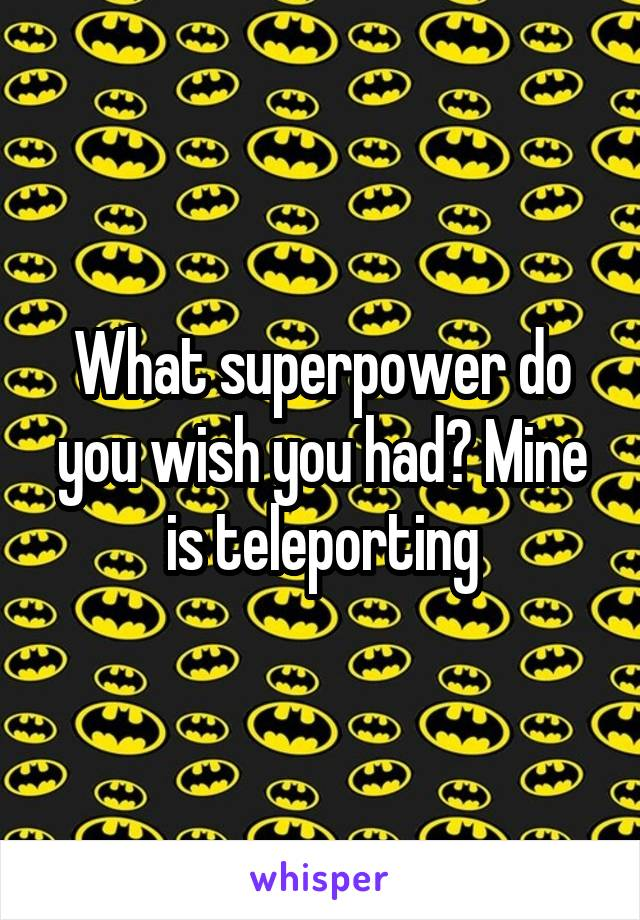 What superpower do you wish you had? Mine is teleporting
