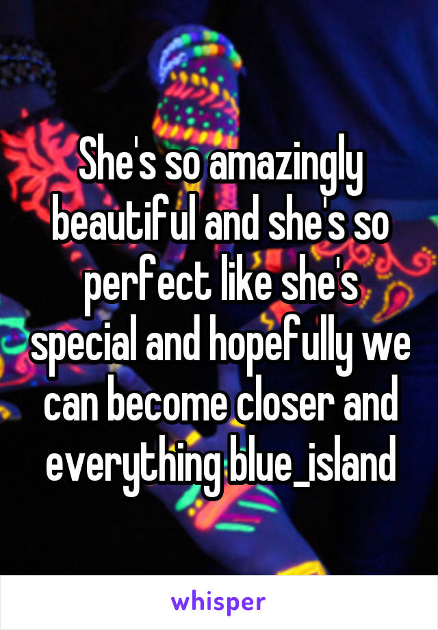 She's so amazingly beautiful and she's so perfect like she's special and hopefully we can become closer and everything blue_island
