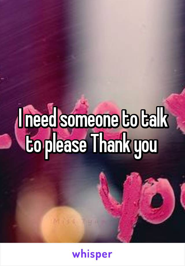 I need someone to talk to please Thank you