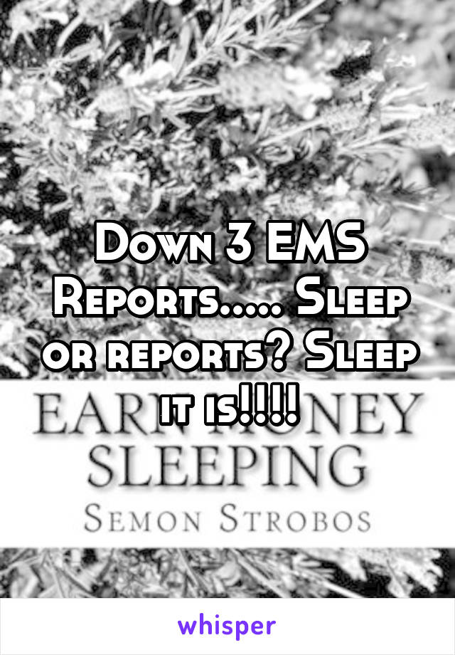 Down 3 EMS Reports..... Sleep or reports? Sleep it is!!!!