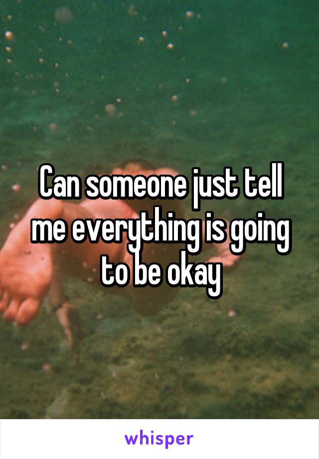 Can someone just tell me everything is going to be okay