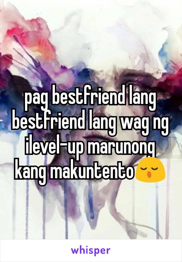 pag bestfriend lang bestfriend lang wag ng ilevel-up marunong kang makuntento😌